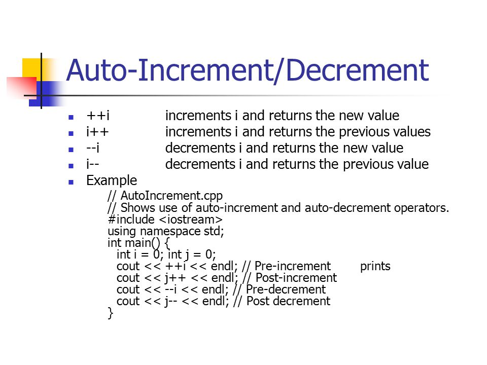 Auto-Increment/Decrement ++iincrements i and returns the new value i++ increments i and returns the previous values --idecrements i and returns the new value i--decrements i and returns the previous value Example // AutoIncrement.cpp // Shows use of auto-increment and auto-decrement operators.