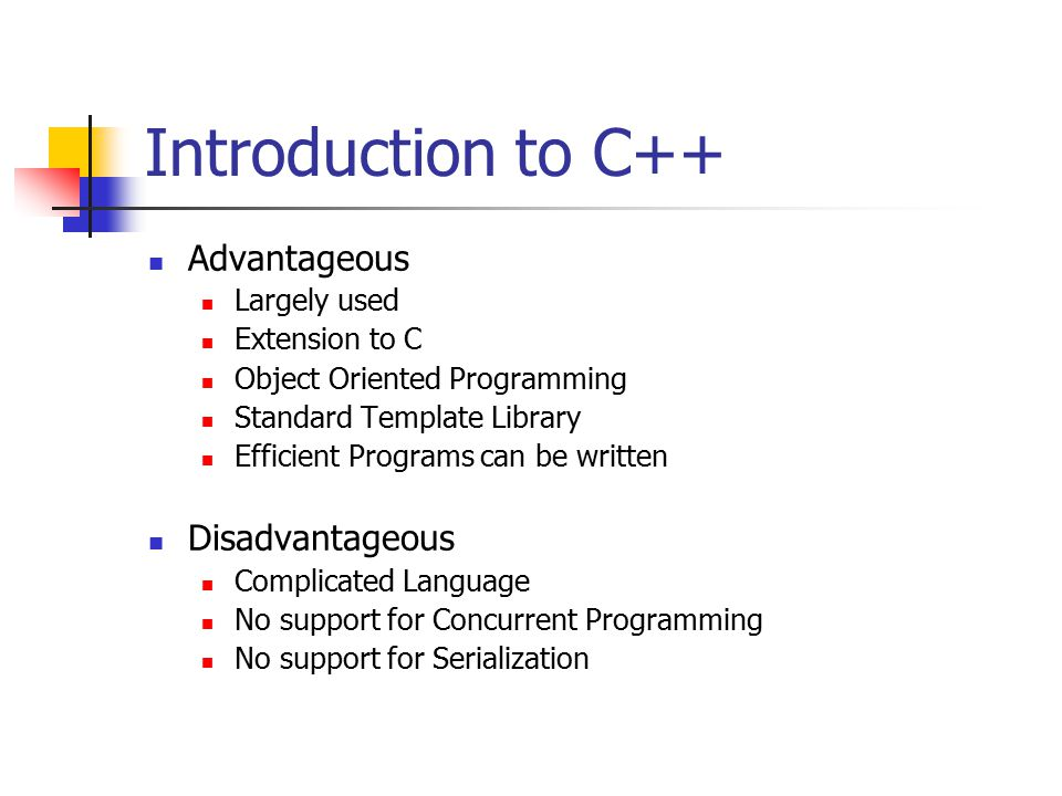 Introduction to C++ Advantageous Largely used Extension to C Object Oriented Programming Standard Template Library Efficient Programs can be written Disadvantageous Complicated Language No support for Concurrent Programming No support for Serialization