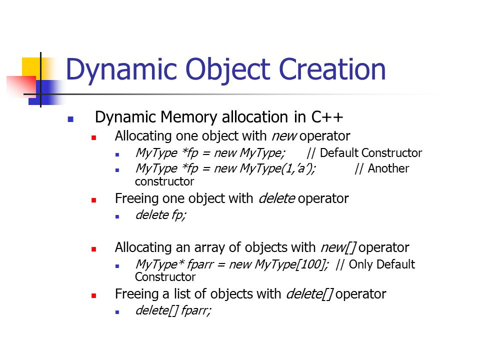 Dynamic Object Creation Dynamic Memory allocation in C++ Allocating one object with new operator MyType *fp = new MyType; // Default Constructor MyType *fp = new MyType(1,'a');// Another constructor Freeing one object with delete operator delete fp; Allocating an array of objects with new[] operator MyType* fparr = new MyType[100]; // Only Default Constructor Freeing a list of objects with delete[] operator delete[] fparr;