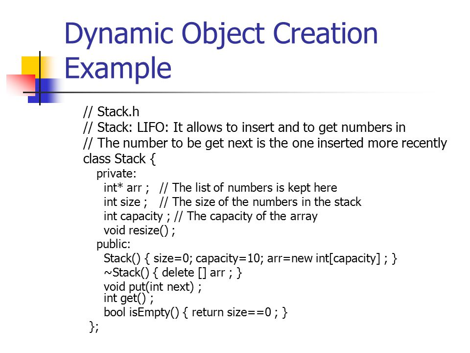 Dynamic Object Creation Example // Stack.h // Stack: LIFO: It allows to insert and to get numbers in // The number to be get next is the one inserted more recently class Stack { private: int* arr ; // The list of numbers is kept here int size ;// The size of the numbers in the stack int capacity ; // The capacity of the array void resize() ; public: Stack() { size=0; capacity=10; arr=new int[capacity] ; } ~Stack() { delete [] arr ; } void put(int next) ; int get() ; bool isEmpty() { return size==0 ; } };