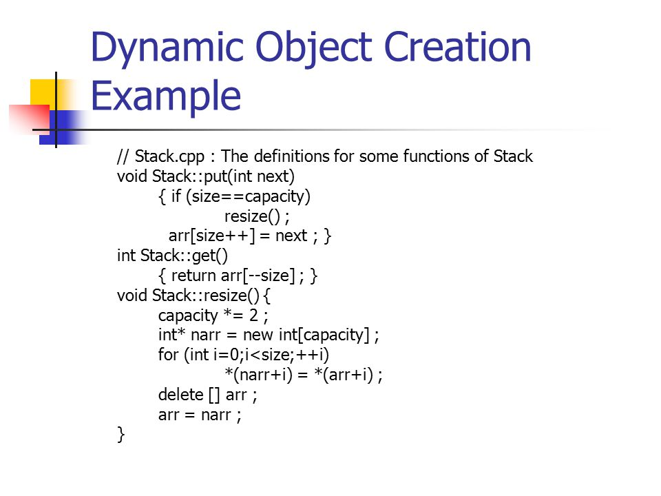 Dynamic Object Creation Example // Stack.cpp : The definitions for some functions of Stack void Stack::put(int next) { if (size==capacity) resize() ; arr[size++] = next ; } int Stack::get() { return arr[--size] ; } void Stack::resize() { capacity *= 2 ; int* narr = new int[capacity] ; for (int i=0;i<size;++i) *(narr+i) = *(arr+i) ; delete [] arr ; arr = narr ; }