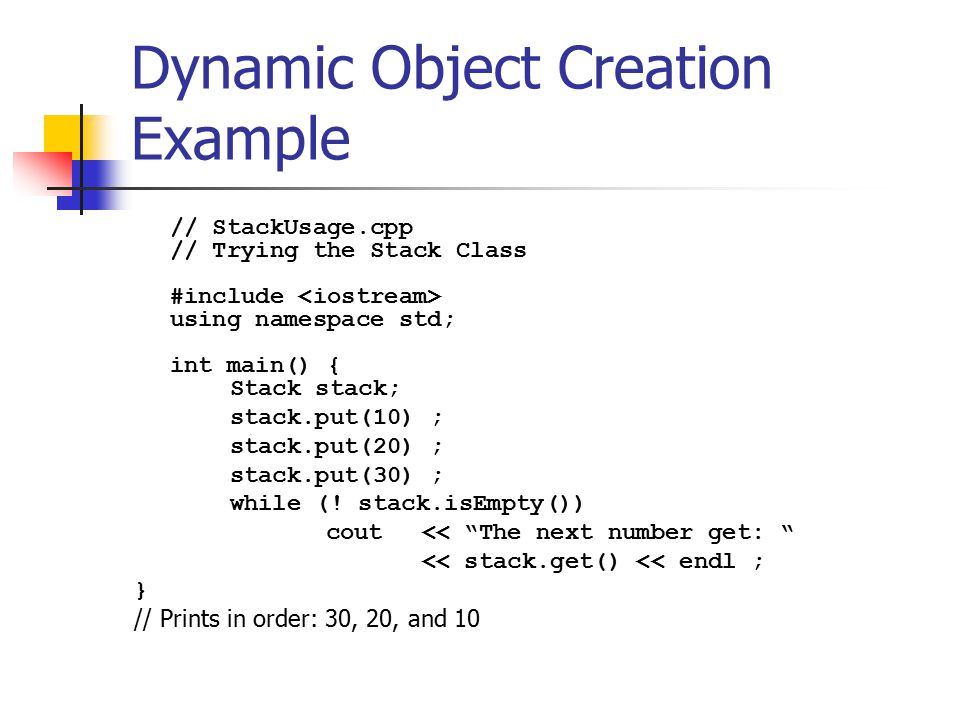 Dynamic Object Creation Example // StackUsage.cpp // Trying the Stack Class #include using namespace std; int main() { Stack stack; stack.put(10) ; stack.put(20) ; stack.put(30) ; while (.