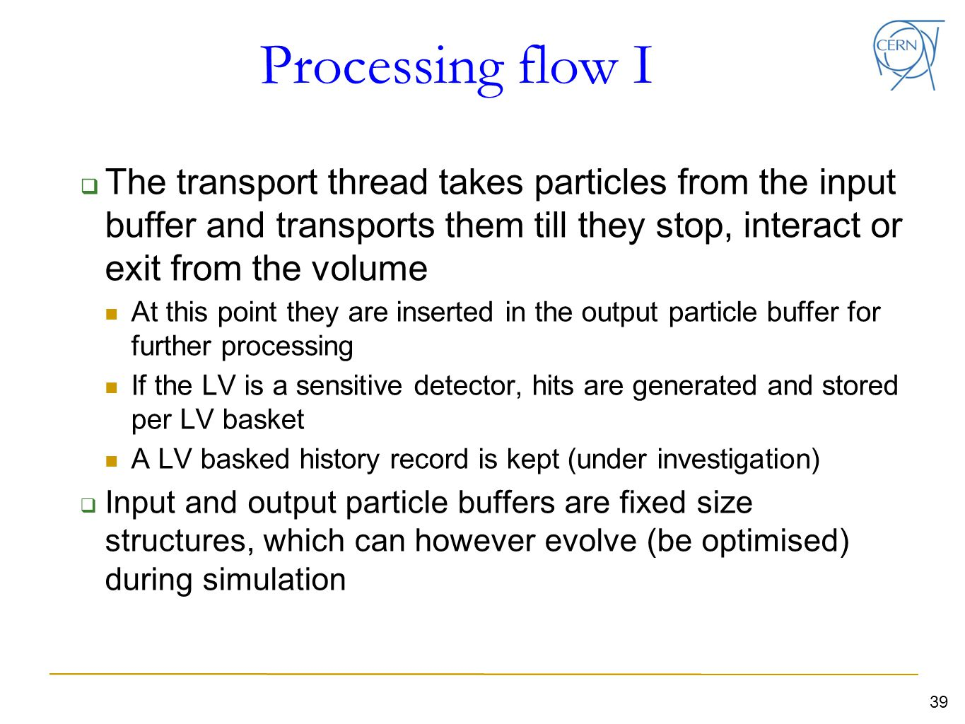 Processing flow I  The transport thread takes particles from the input buffer and transports them till they stop, interact or exit from the volume At this point they are inserted in the output particle buffer for further processing If the LV is a sensitive detector, hits are generated and stored per LV basket A LV basked history record is kept (under investigation)  Input and output particle buffers are fixed size structures, which can however evolve (be optimised) during simulation 39