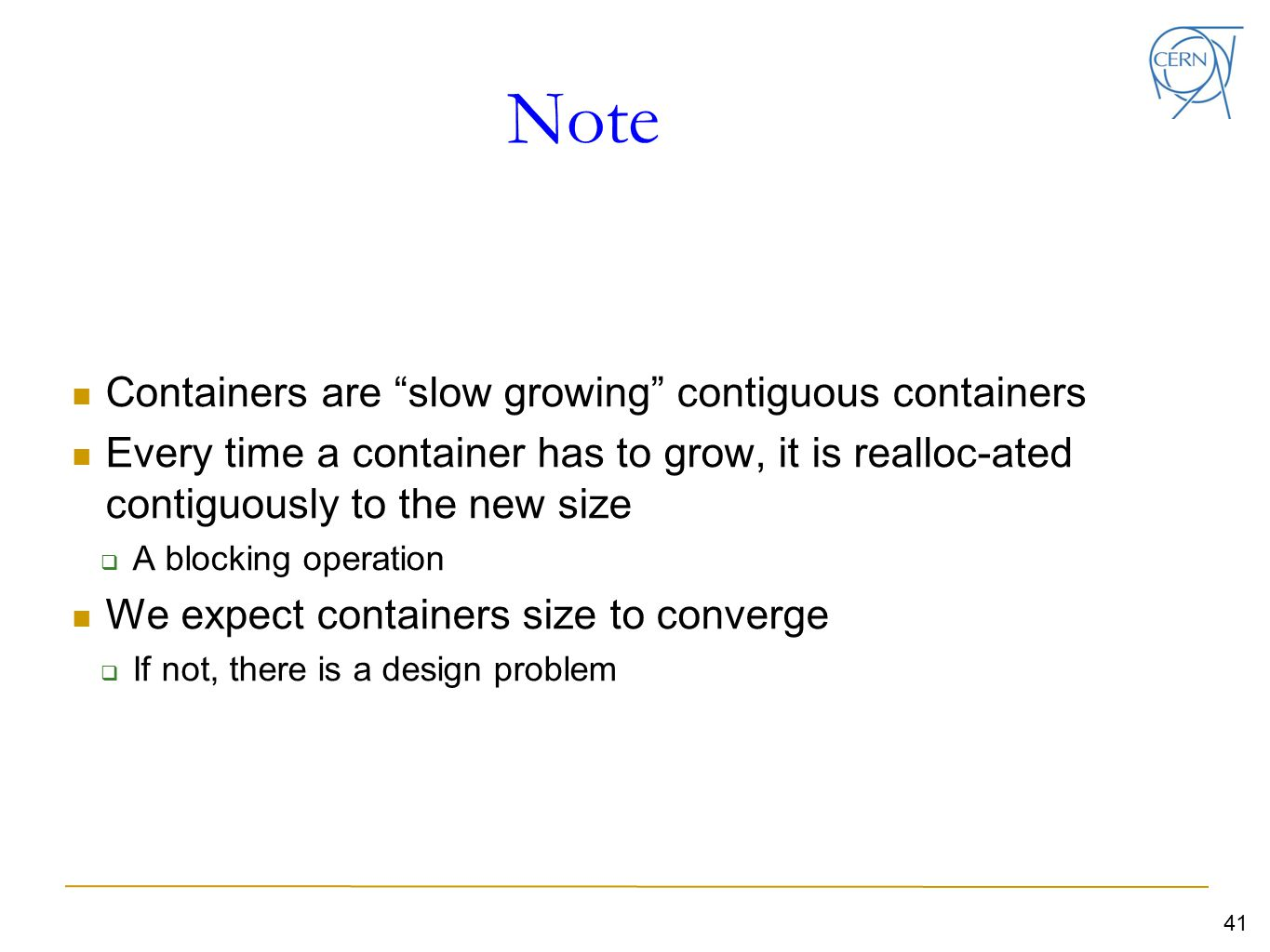 Note Containers are slow growing contiguous containers Every time a container has to grow, it is realloc-ated contiguously to the new size  A blocking operation We expect containers size to converge  If not, there is a design problem 41