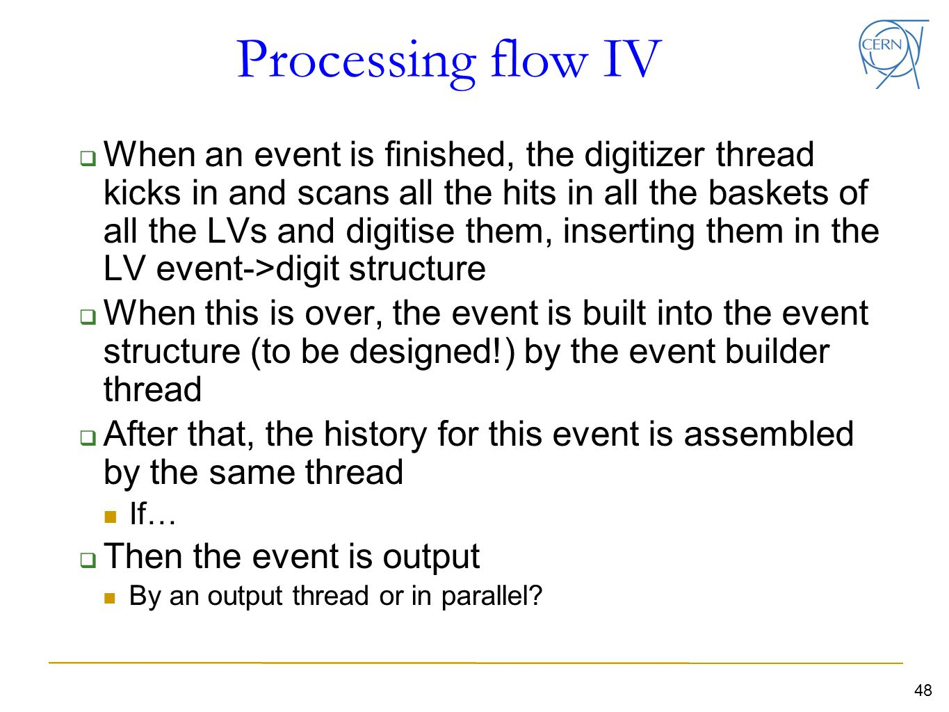 Processing flow IV  When an event is finished, the digitizer thread kicks in and scans all the hits in all the baskets of all the LVs and digitise them, inserting them in the LV event->digit structure  When this is over, the event is built into the event structure (to be designed!) by the event builder thread  After that, the history for this event is assembled by the same thread If…  Then the event is output By an output thread or in parallel.
