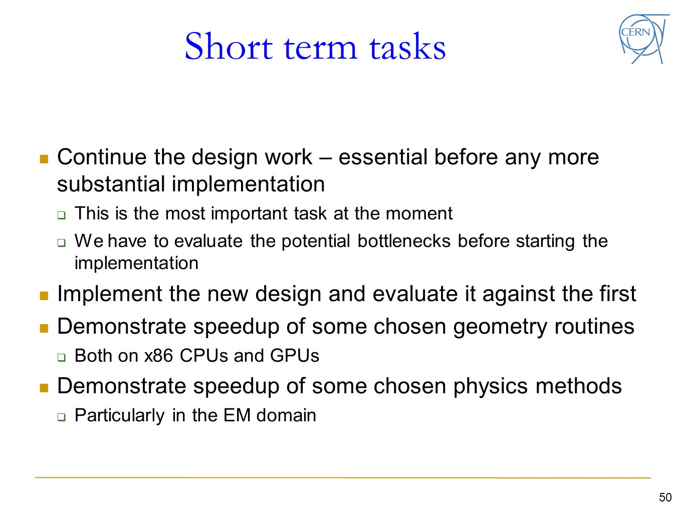 50 Short term tasks Continue the design work – essential before any more substantial implementation  This is the most important task at the moment  We have to evaluate the potential bottlenecks before starting the implementation Implement the new design and evaluate it against the first Demonstrate speedup of some chosen geometry routines  Both on x86 CPUs and GPUs Demonstrate speedup of some chosen physics methods  Particularly in the EM domain