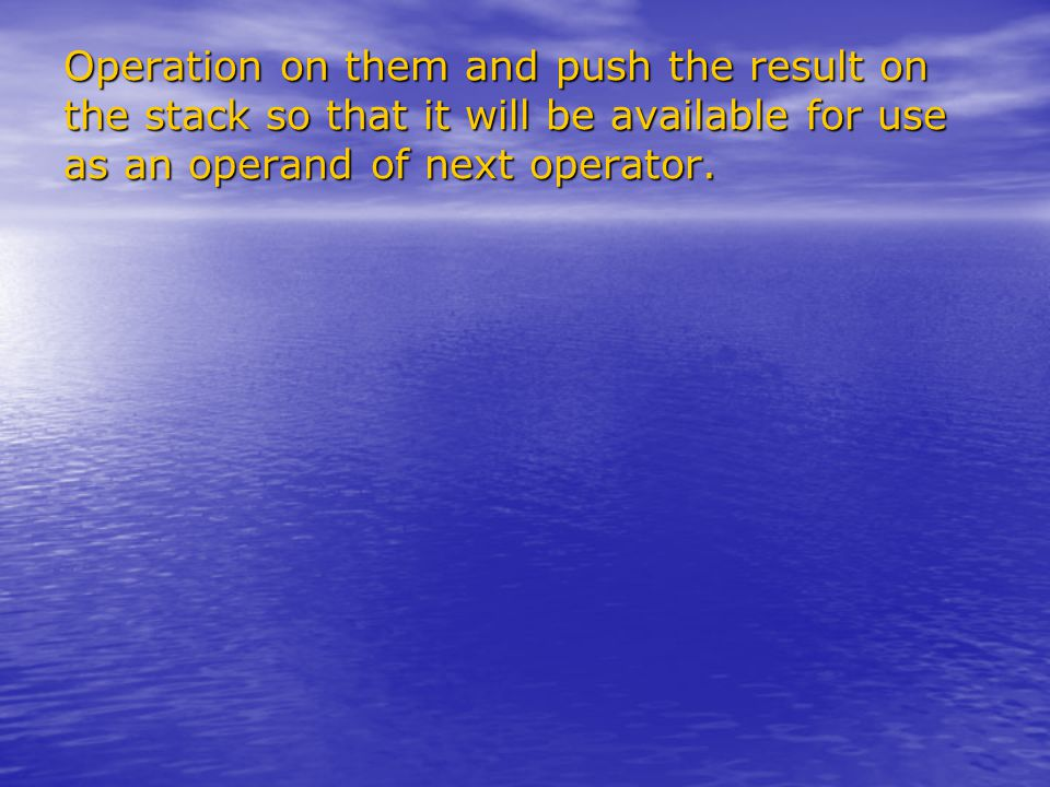 Operation on them and push the result on the stack so that it will be available for use as an operand of next operator.