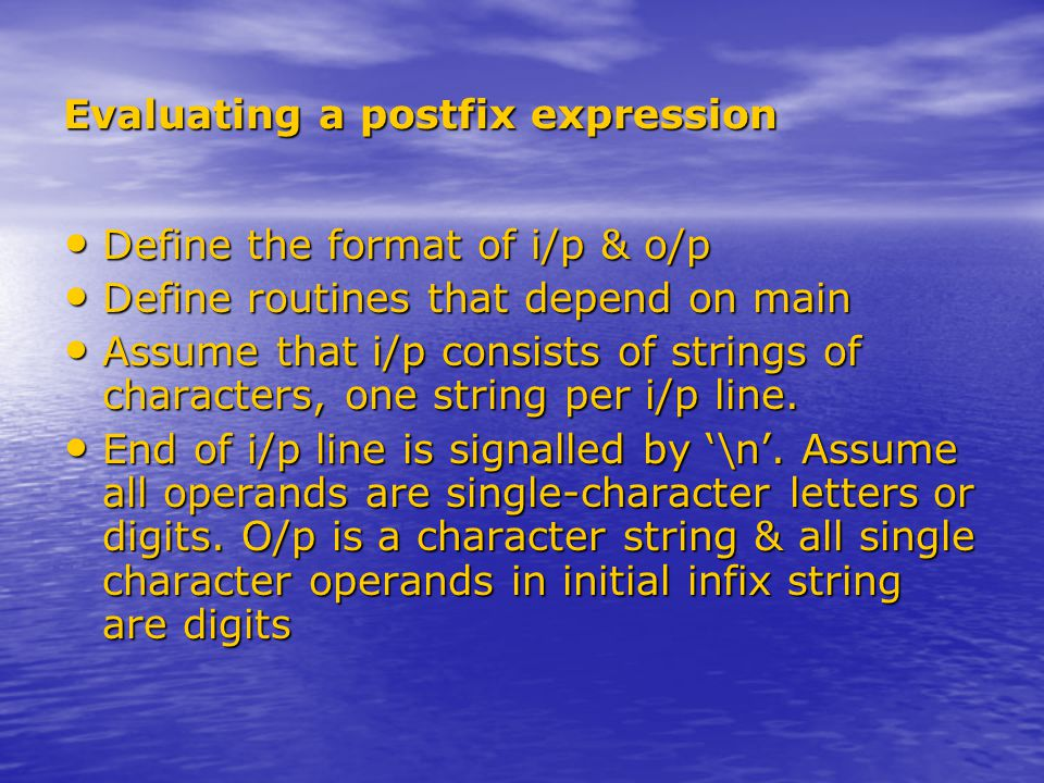 Evaluating a postfix expression Define the format of i/p & o/p Define the format of i/p & o/p Define routines that depend on main Define routines that depend on main Assume that i/p consists of strings of characters, one string per i/p line.