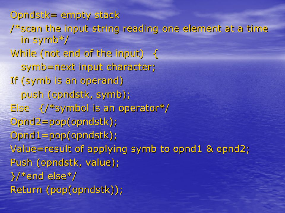 Opndstk= empty stack /*scan the input string reading one element at a time in symb*/ While (not end of the input){ symb=next input character; If (symb