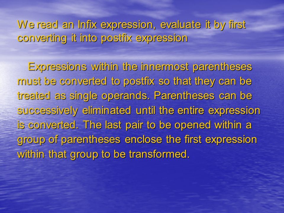 We read an Infix expression, evaluate it by first converting it into postfix expression Expressions within the innermost parentheses must be converted to postfix so that they can be treated as single operands.