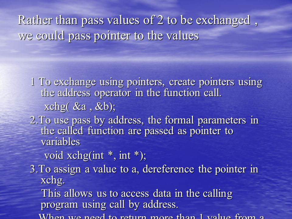 Rather than pass values of 2 to be exchanged, we could pass pointer to the values 1 To exchange using pointers, create pointers using the address operator in the function call.