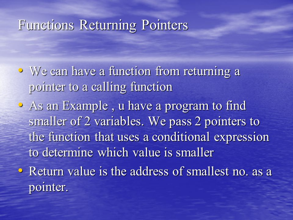 Functions Returning Pointers We can have a function from returning a pointer to a calling function We can have a function from returning a pointer to