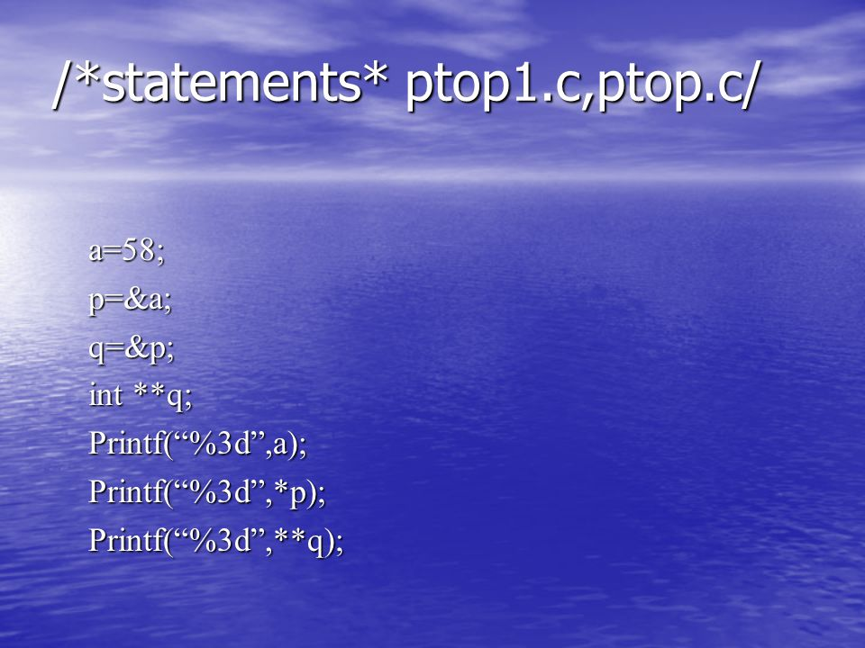 /*statements* ptop1.c,ptop.c/ a=58;p=&a;q=&p; int **q; Printf( %3d ,a);Printf( %3d ,*p);Printf( %3d ,**q);