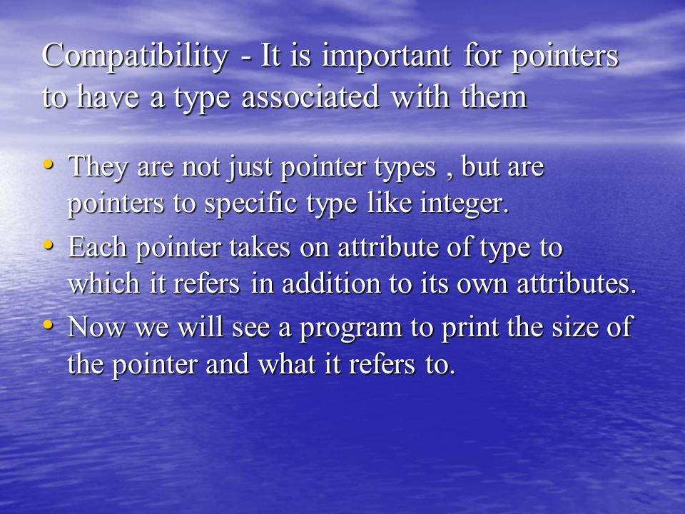 Compatibility - It is important for pointers to have a type associated with them They are not just pointer types, but are pointers to specific type like integer.