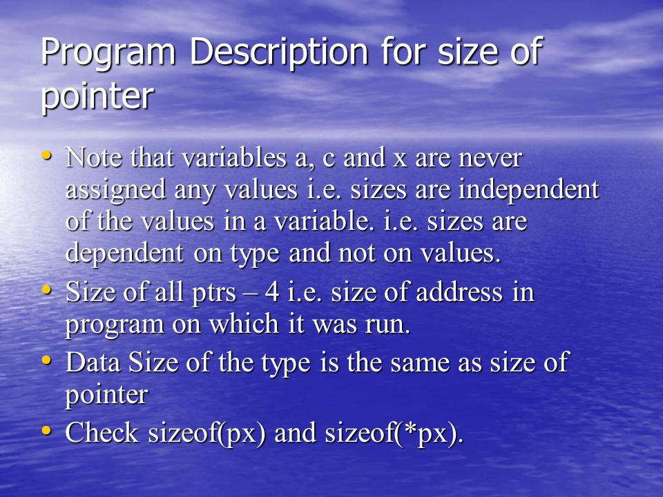 Program Description for size of pointer Note that variables a, c and x are never assigned any values i.e. sizes are independent of the values in a var