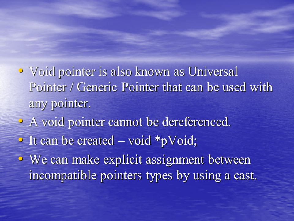 Void pointer is also known as Universal Pointer / Generic Pointer that can be used with any pointer.
