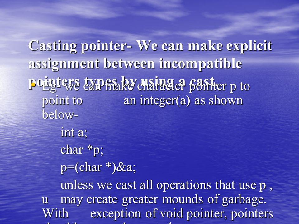 Casting pointer- We can make explicit assignment between incompatible pointers types by using a cast. Eg- we can make character pointer p to point to