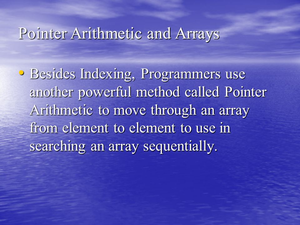 Pointer Arithmetic and Arrays Besides Indexing, Programmers use another powerful method called Pointer Arithmetic to move through an array from element to element to use in searching an array sequentially.