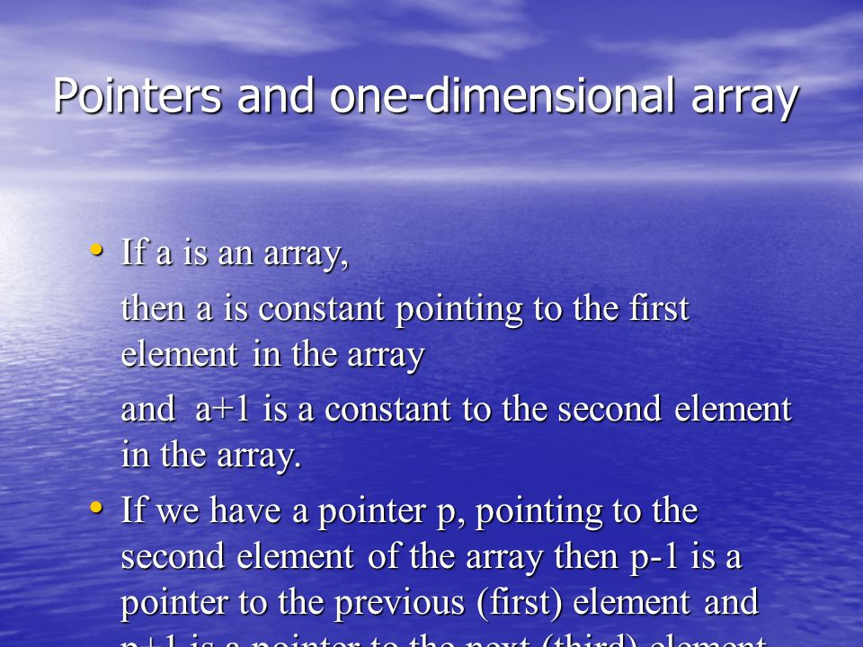 Pointers and one-dimensional array If a is an array, If a is an array, then a is constant pointing to the first element in the array and a+1 is a constant to the second element in the array.