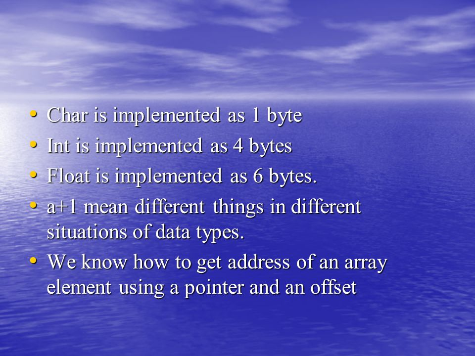 Char is implemented as 1 byte Char is implemented as 1 byte Int is implemented as 4 bytes Int is implemented as 4 bytes Float is implemented as 6 byte