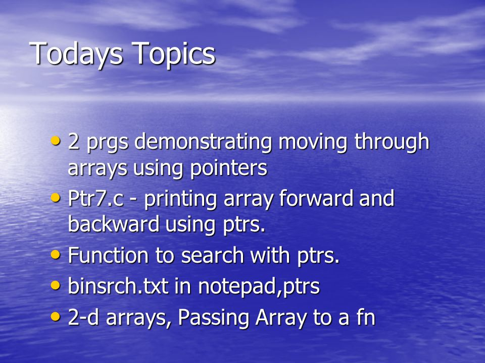 Todays Topics 2 prgs demonstrating moving through arrays using pointers 2 prgs demonstrating moving through arrays using pointers Ptr7.c - printing array forward and backward using ptrs.