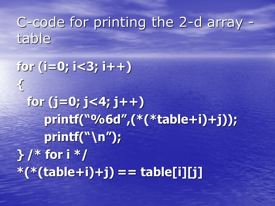 "C-code for printing the 2-d array - table for (i=0; i<3; i++) { for (j=0; j<4; j++) printf(""%6d"",(*(*table+i)+j));printf(""\n""); }/* for i */ *(*(table"
