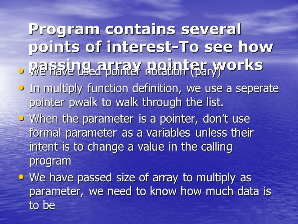 Program contains several points of interest-To see how passing array pointer works We have used pointer notation (pary) We have used pointer notation (pary) In multiply function definition, we use a seperate pointer pwalk to walk through the list.