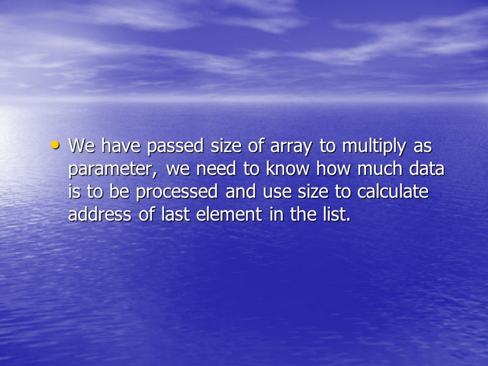 We have passed size of array to multiply as parameter, we need to know how much data is to be processed and use size to calculate address of last element in the list.