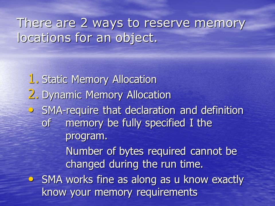 There are 2 ways to reserve memory locations for an object. 1. Static Memory Allocation 2. Dynamic Memory Allocation SMA-require that declaration and