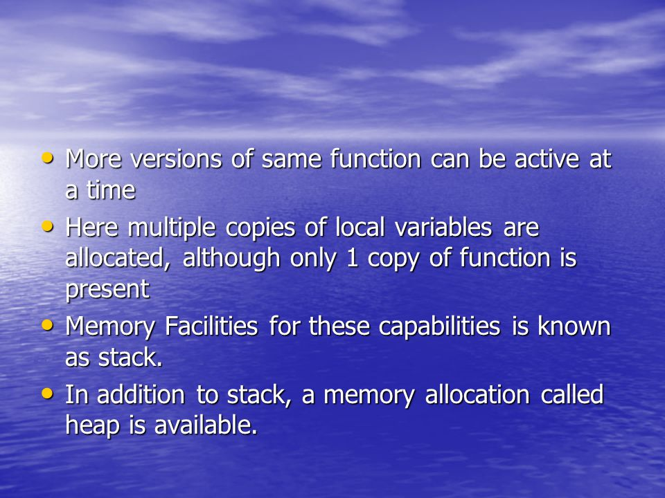 More versions of same function can be active at a time More versions of same function can be active at a time Here multiple copies of local variables are allocated, although only 1 copy of function is present Here multiple copies of local variables are allocated, although only 1 copy of function is present Memory Facilities for these capabilities is known as stack.