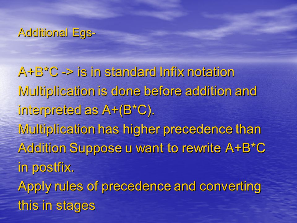 Additional Egs- A+B*C -> is in standard Infix notation Multiplication is done before addition and interpreted as A+(B*C).