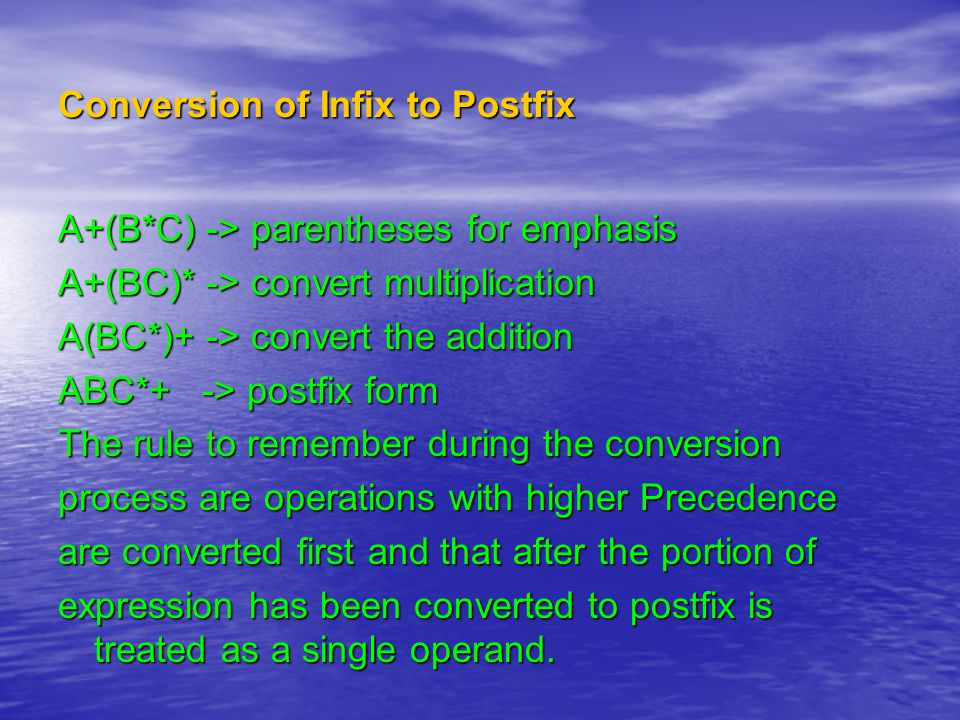 Conversion of Infix to Postfix A+(B*C) -> parentheses for emphasis A+(BC)* -> convert multiplication A(BC*)+ -> convert the addition ABC*+ -> postfix