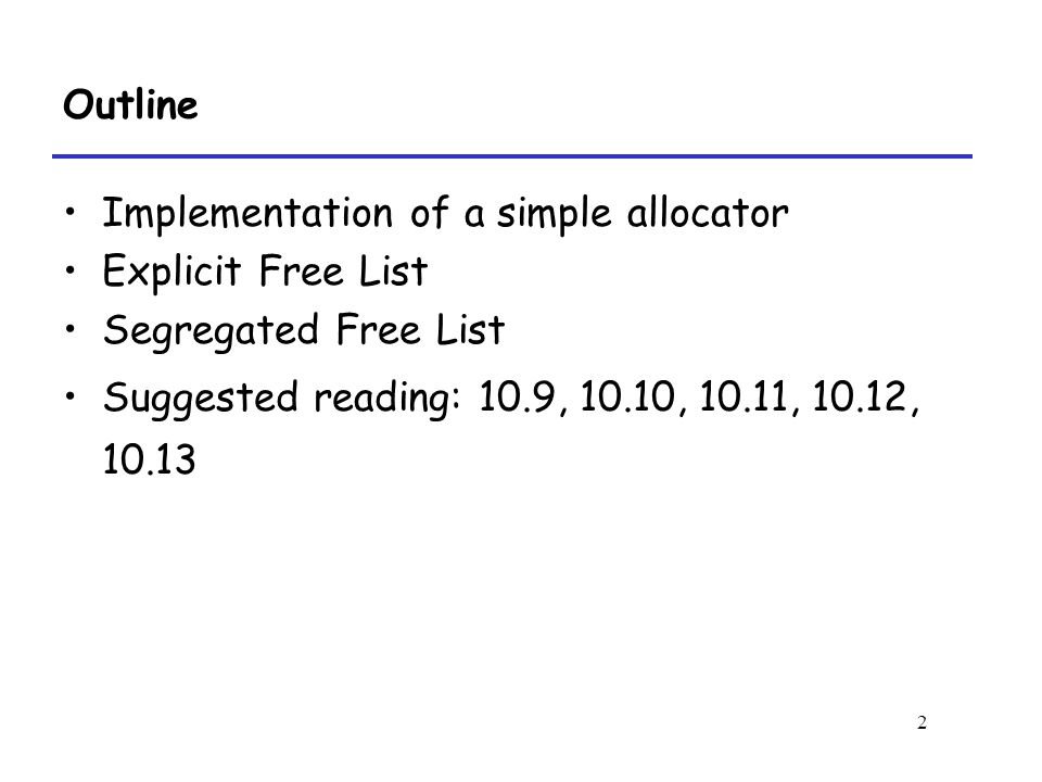 2 Outline Implementation of a simple allocator Explicit Free List Segregated Free List Suggested reading: 10.9, 10.10, 10.11, 10.12, 10.13