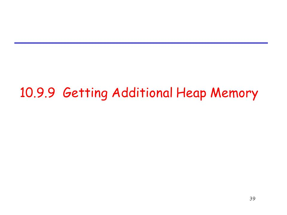 39 10.9.9 Getting Additional Heap Memory