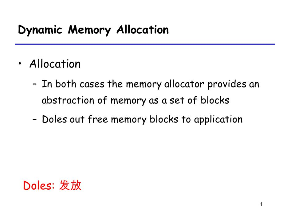4 Dynamic Memory Allocation Allocation –In both cases the memory allocator provides an abstraction of memory as a set of blocks –Doles out free memory blocks to application Doles: 发放