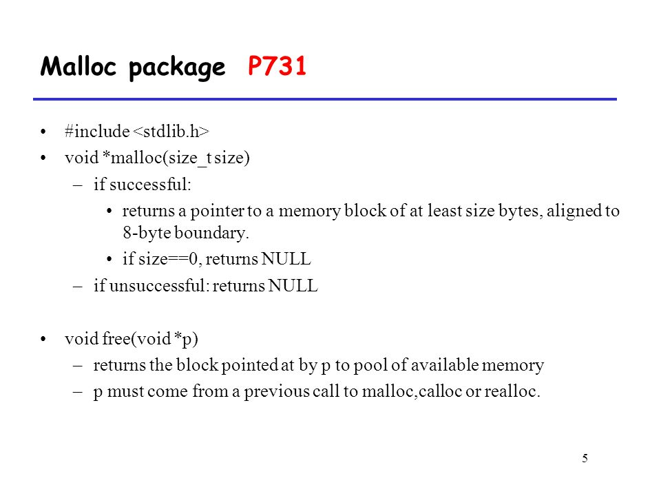 5 Malloc package P731 #include void *malloc(size_t size) –if successful: returns a pointer to a memory block of at least size bytes, aligned to 8-byte boundary.