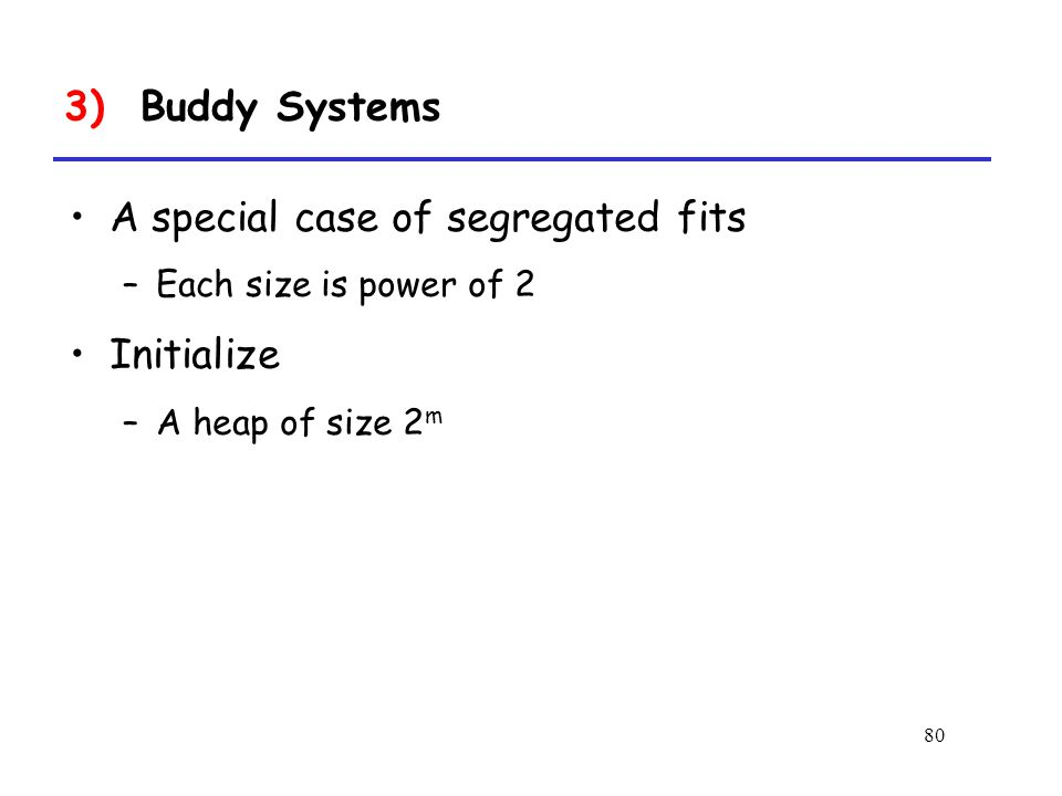 80 A special case of segregated fits –Each size is power of 2 Initialize –A heap of size 2 m 3) Buddy Systems