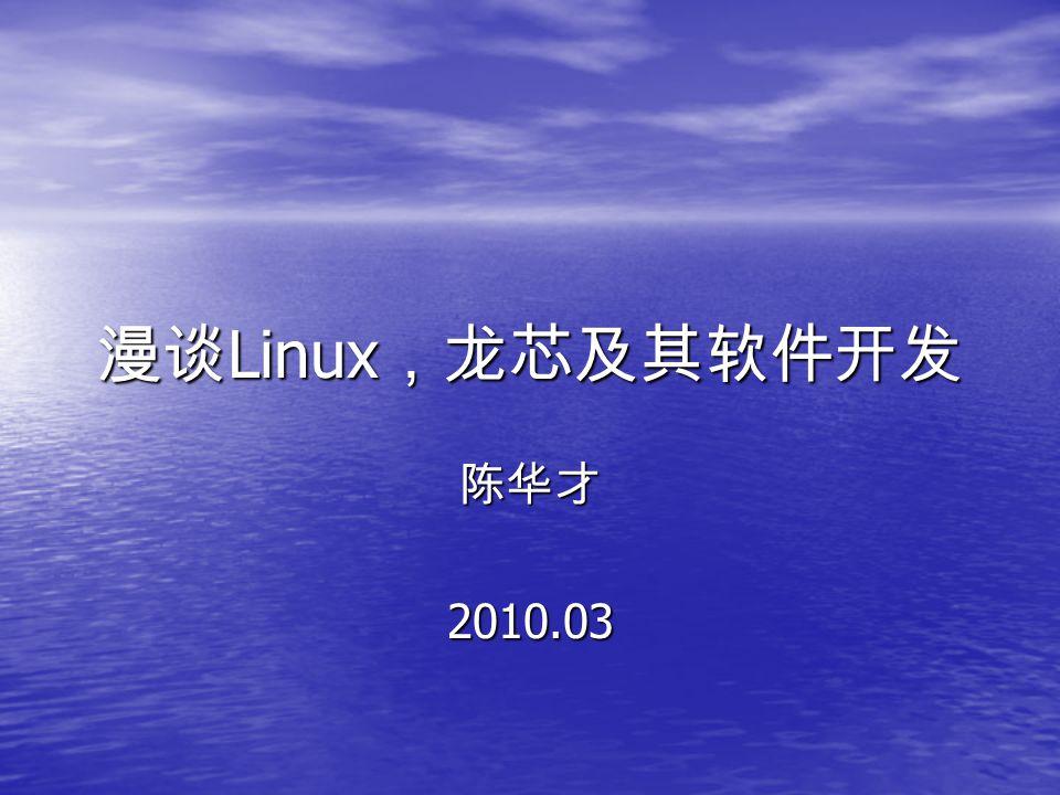 漫谈 Linux ,龙芯及其软件开发 陈华才2010.03