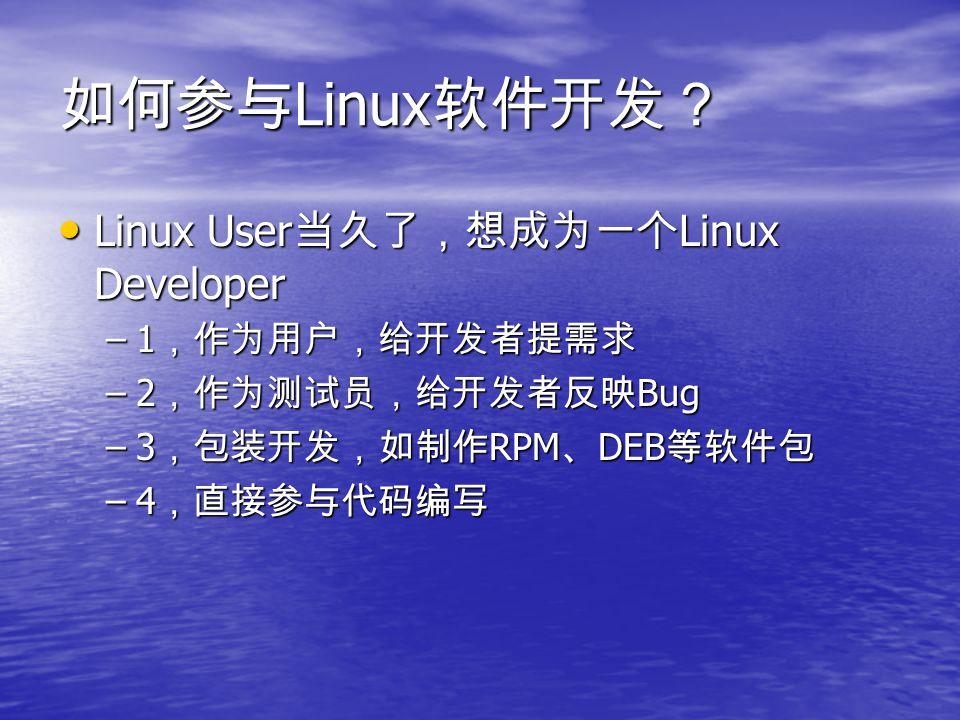 如何参与 Linux 软件开发? Linux User 当久了,想成为一个 Linux Developer Linux User 当久了,想成为一个 Linux Developer –1 ,作为用户,给开发者提需求 –2 ,作为测试员,给开发者反映 Bug –3 ,包装开发,如制作 RPM 、 DEB 等软件包 –4 ,直接参与代码编写