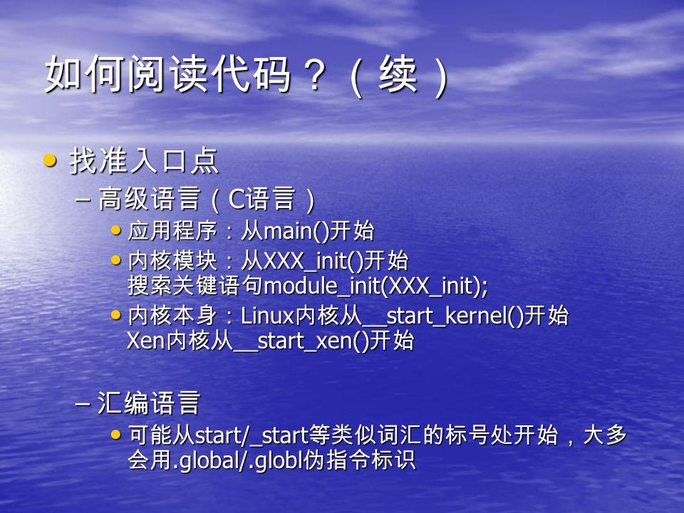 如何阅读代码?(续) 找准入口点 找准入口点 – 高级语言( C 语言) 应用程序:从 main() 开始 应用程序:从 main() 开始 内核模块:从 XXX_init() 开始 搜索关键语句 module_init(XXX_init); 内核模块:从 XXX_init() 开始 搜索关键语句