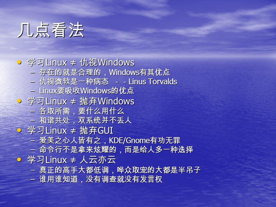 几点看法 学习 Linux ≠ 仇视 Windows 学习 Linux ≠ 仇视 Windows – 存在的就是合理的, Windows 有其优点 – 仇视微软是一种病态 -- Linus Torvalds –Linux 要吸收 Windows 的优点 学习 Linux ≠ 抛弃 Windows 学习 Linux ≠ 抛弃 Windows – 各取所需,要什么用什么 – 和谐共处,双系统并不丢人 学习 Linux ≠ 抛弃 GUI 学习 Linux ≠ 抛弃 GUI – 爱美之心人皆有之, KDE/Gnome 有功无罪 – 命令行不是拿来炫耀的,而是给人多一种选择 学习 Linux ≠ 人云亦云 学习 Linux ≠ 人云亦云 – 真正的高手大都低调,哗众取宠的大都是半吊子 – 谁用谁知道,没有调查就没有发言权