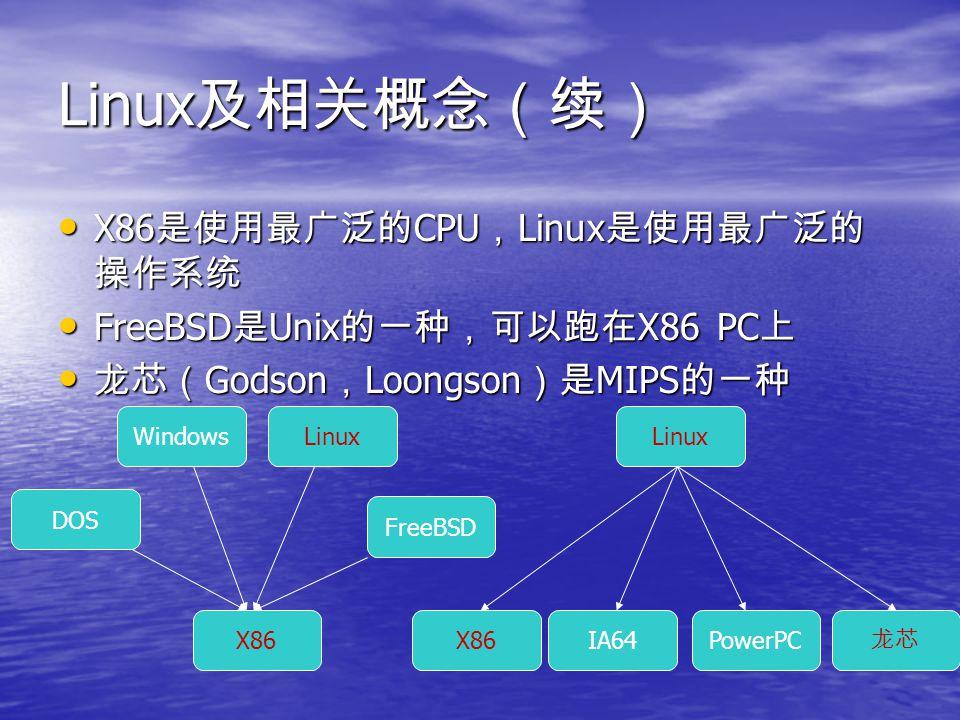 Linux 及相关概念(续) Q : Windows 和 Linux 啥关系? Q : Windows 和 Linux 啥关系? A :决定于在什么平台上: 如果同在 X86 上, Windows 和 Linux 好比是中国人和美国人 的关系(近)。但 X86 上的 Windows 和龙芯上的 Linux 则如 同地球人和火星人的关系(远) 在 Linux/X86 上,可以用 Wine 来运行 Windows 程序,但 Linux/Loongson 上则不行 A :决定于在什么平台上: 如果同在 X86 上, Windows 和 Linux 好比是中国人和美国人 的关系(近)。但 X86 上的 Windows 和龙芯上的 Linux 则如 同地球人和火星人的关系(远) 在 Linux/X86 上,可以用 Wine 来运行 Windows 程序,但 Linux/Loongson 上则不行 Q : Linux/X86 与 Linux/Loongson 啥关系? Q : Linux/X86 与 Linux/Loongson 啥关系? A :一样的皮肤(表象),不一样的基因(本质) 从应用层面和源代码的高级语言层面看来,几乎完全一样。 从编译后的二进制代码看来,完全不同。 A :一样的皮肤(表象),不一样的基因(本质) 从应用层面和源代码的高级语言层面看来,几乎完全一样。 从编译后的二进制代码看来,完全不同。