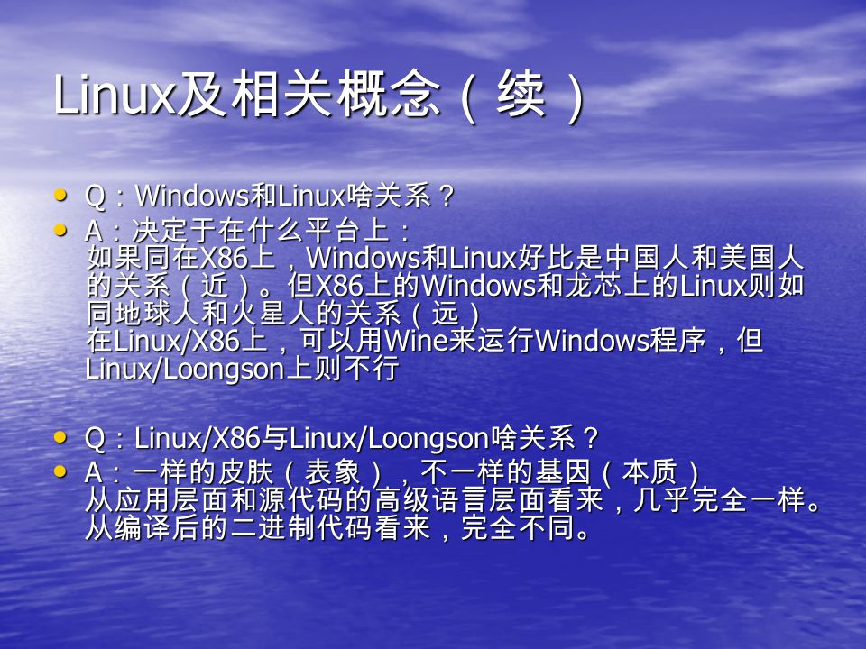 Linux 及相关概念(续) Q : Windows 和 Linux 啥关系? Q : Windows 和 Linux 啥关系? A :决定于在什么平台上: 如果同在 X86 上, Windows 和 Linux 好比是中国人和美国人 的关系(近)。但 X86 上的 Windows 和龙芯上的 Li