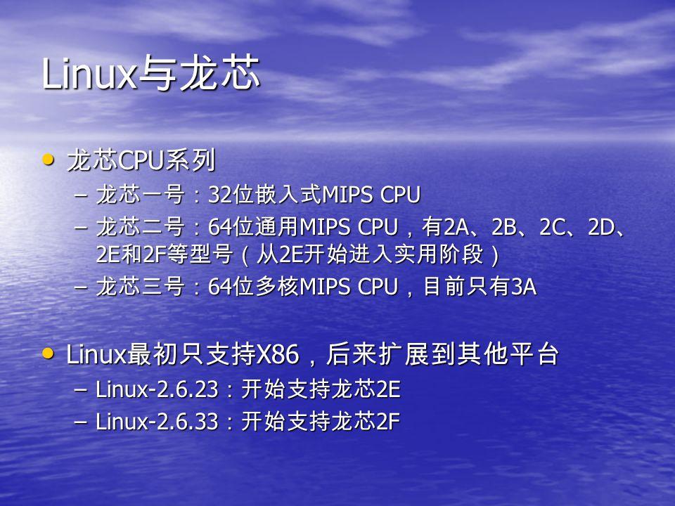 Linux 与龙芯 龙芯 CPU 系列 龙芯 CPU 系列 – 龙芯一号: 32 位嵌入式 MIPS CPU – 龙芯二号: 64 位通用 MIPS CPU ,有 2A 、 2B 、 2C 、 2D 、 2E 和 2F 等型号(从 2E 开始进入实用阶段) – 龙芯三号: 64 位多核 MIPS C
