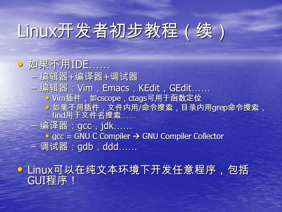 Linux 开发者初步教程(续) 如果不用 IDE …… 如果不用 IDE …… – 编辑器 + 编译器 + 调试器 – 编辑器: Vim , Emacs , KEdit , GEdit …… Vim 插件,如 cscope , ctags 可用于函数定位 Vim 插件,如 cscope , ctags 可用于函数定位 如果不用插件,文件内用 / 命令搜索,目录内用 grep 命令搜索, find 用于文件名搜索 …… 如果不用插件,文件内用 / 命令搜索,目录内用 grep 命令搜索, find 用于文件名搜索 …… – 编译器: gcc , jdk …… gcc = GNU C Compiler  GNU Compiler Collector gcc = GNU C Compiler  GNU Compiler Collector – 调试器: gdb , ddd …… Linux 可以在纯文本环境下开发任意程序,包括 GUI 程序! Linux 可以在纯文本环境下开发任意程序,包括 GUI 程序!