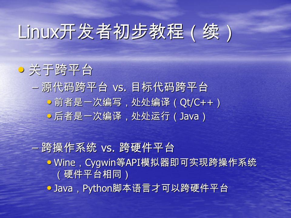Linux 开发者初步教程(续) 关于跨平台 关于跨平台 – 源代码跨平台 vs. 目标代码跨平台 前者是一次编写,处处编译( Qt/C++ ) 前者是一次编写,处处编译( Qt/C++ ) 后者是一次编译,处处运行( Java ) 后者是一次编译,处处运行( Java ) – 跨操作系统 vs.