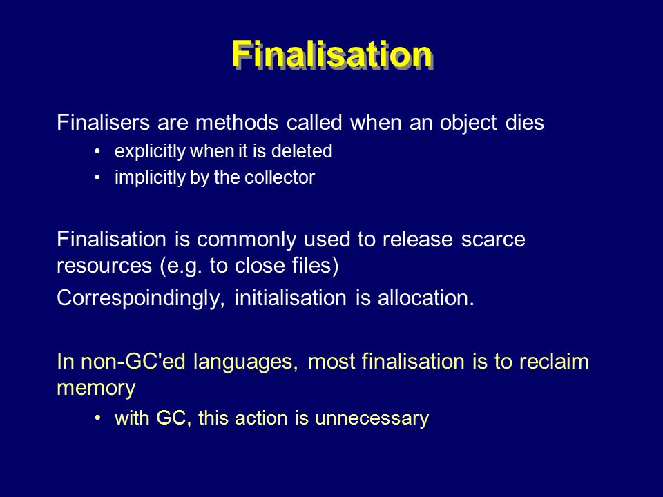 © Richard Jones, Eric Jul, 1999-2000OOPSLA 2000 Tutorial: Garbage Collection101 Finalisation Finalisers are methods called when an object dies explicitly when it is deleted implicitly by the collector Finalisation is commonly used to release scarce resources (e.g.