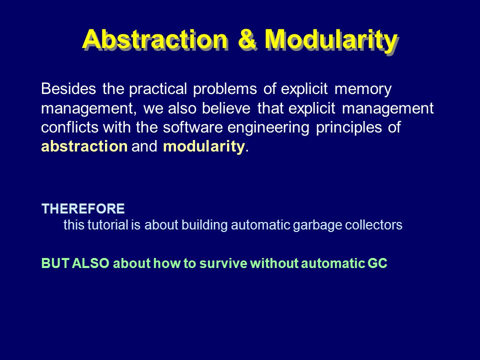 © Richard Jones, Eric Jul, 1999-2000OOPSLA 2000 Tutorial: Garbage Collection14 Abstraction & Modularity Besides the practical problems of explicit memory management, we also believe that explicit management conflicts with the software engineering principles of abstraction and modularity.