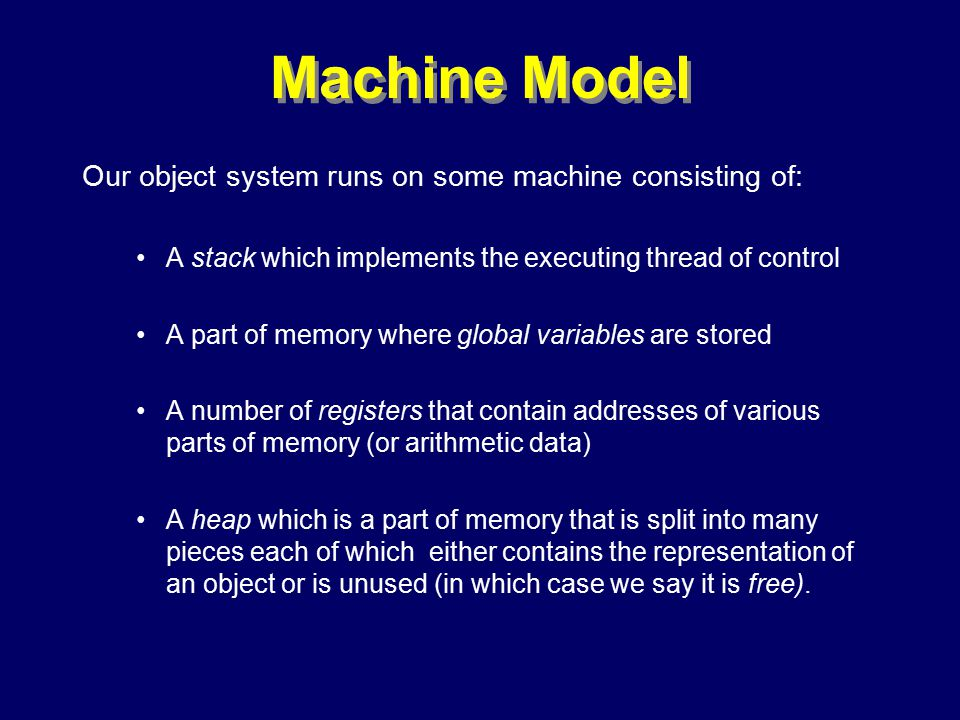 © Richard Jones, Eric Jul, 1999-2000OOPSLA 2000 Tutorial: Garbage Collection19 Machine Model Our object system runs on some machine consisting of: A stack which implements the executing thread of control A part of memory where global variables are stored A number of registers that contain addresses of various parts of memory (or arithmetic data) A heap which is a part of memory that is split into many pieces each of which either contains the representation of an object or is unused (in which case we say it is free).