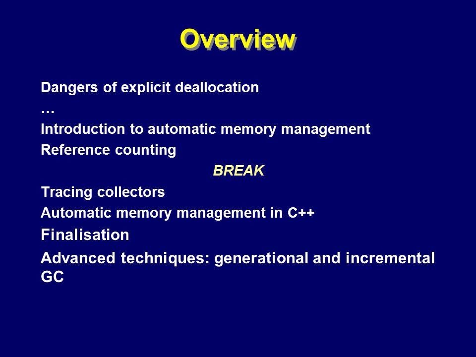 © Richard Jones, Eric Jul, 1999-2000OOPSLA 2000 Tutorial: Garbage Collection2 Overview Dangers of explicit deallocation … Introduction to automatic memory management Reference counting BREAK Tracing collectors Automatic memory management in C++ Finalisation Advanced techniques: generational and incremental GC